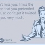 I don't miss you. I miss the person that you pretended to be...