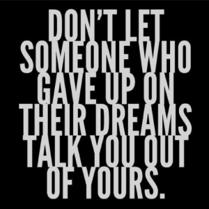 Don't let someone who gave up on their dreams talk you out of yours