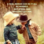 A real woman can do it all by herself, but a real man wouldn't let her