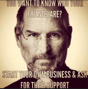 You want to know who your friends are? Start you own business and ask for their support