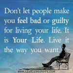 Don't let people make you feel bad or guilty for living your life. It is Your Life. Live it the way you want.
